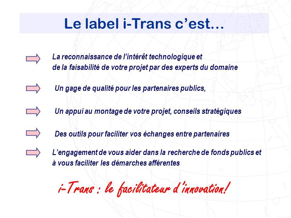 Le label i-Trans cest… La reconnaissance de lintérêt technologique et de la faisabilité de votre projet par des experts du domaine i-Trans : le facilitateur dinnovation.