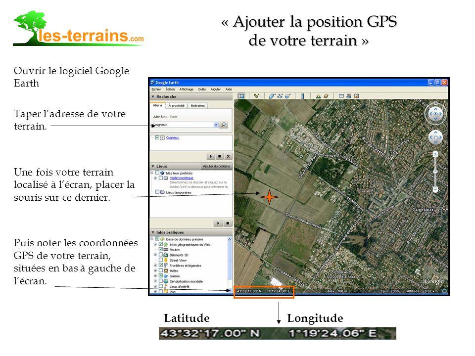 Ouvrir le logiciel Google Earth Taper ladresse de votre terrain. Une fois votre terrain localisé à lécran, placer la souris sur ce dernier. Puis noter