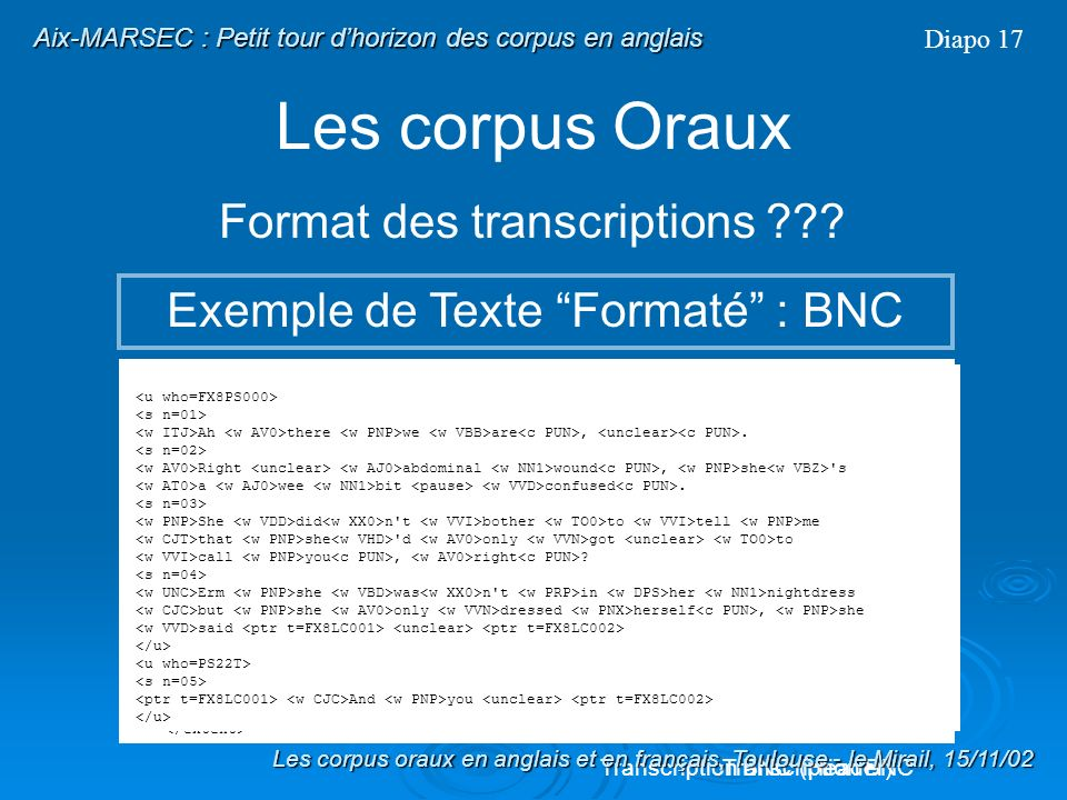 Les corpus Oraux Format des transcriptions ??? Texte formaté Diapo 16 Fichiers au format ASCII ou compilés, destinés à un logiciel particulier : Explo