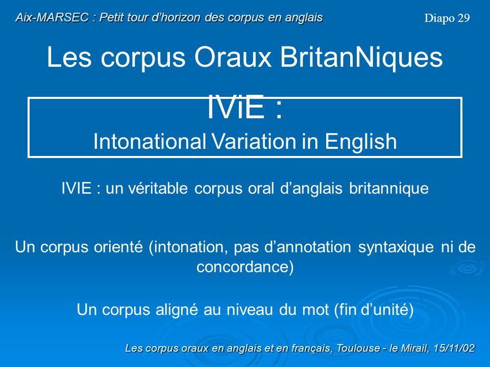 Les corpus Oraux BritanNiques Diapo 28 IViE : Intonational Variation in English Les corpus oraux en anglais et en français, Toulouse - le Mirail, 15/11/02 Aix-MARSEC : Petit tour dhorizon des corpus en anglais