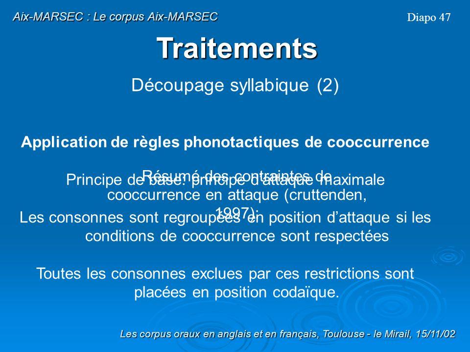 Après alignement, regroupement des phonèmes en syllabes Pour cela, -application de règles phonotactiques de cooccurrence en fonction du principe dattaque maximale -traitement des consonnes syllabiques /n-m-l/ Diapo 46 Les corpus oraux en anglais et en français, Toulouse - le Mirail, 15/11/02 Aix-MARSEC : Le corpus Aix-MARSEC Traitements Découpage syllabique (1)