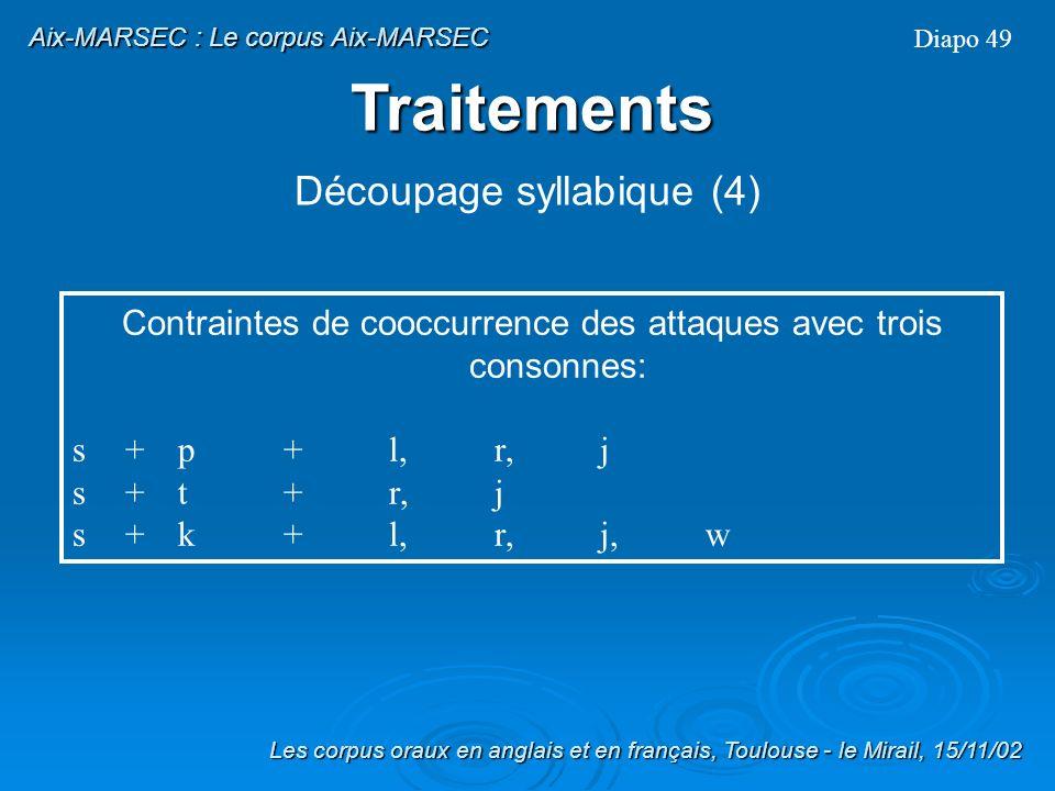 Contraintes de cooccurrence des attaques bi-consonantiques (cruttenden, 1997): p+l,r,j t+r,j,w k+l,r,j,w b+l,r,j d+r,j,w g+l,r,j,w m+j,w n+j l+j f+l,r,j v+l,r,j T+r,j,w s+l,r,j,w, p, t, k, m, n, f, v S+l,r, w, m, n h+j Diapo 48 Les corpus oraux en anglais et en français, Toulouse - le Mirail, 15/11/02 Aix-MARSEC : Le corpus Aix-MARSEC Découpage syllabique (3) Traitements