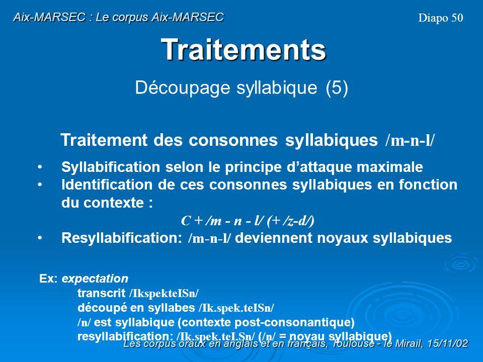 Contraintes de cooccurrence des attaques avec trois consonnes: s+p+l,r,j s+t+r,j s+k+l,r,j,w Diapo 49 Les corpus oraux en anglais et en français, Toulouse - le Mirail, 15/11/02 Aix-MARSEC : Le corpus Aix-MARSEC Traitements Découpage syllabique (4)