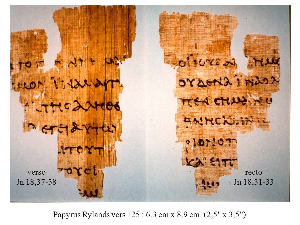 Papyrus Rylands vers 125 : 6,3 cm x 8,9 cm (2,5 x 3,5 ) recto Jn 18,31-33 verso Jn 18,37-38