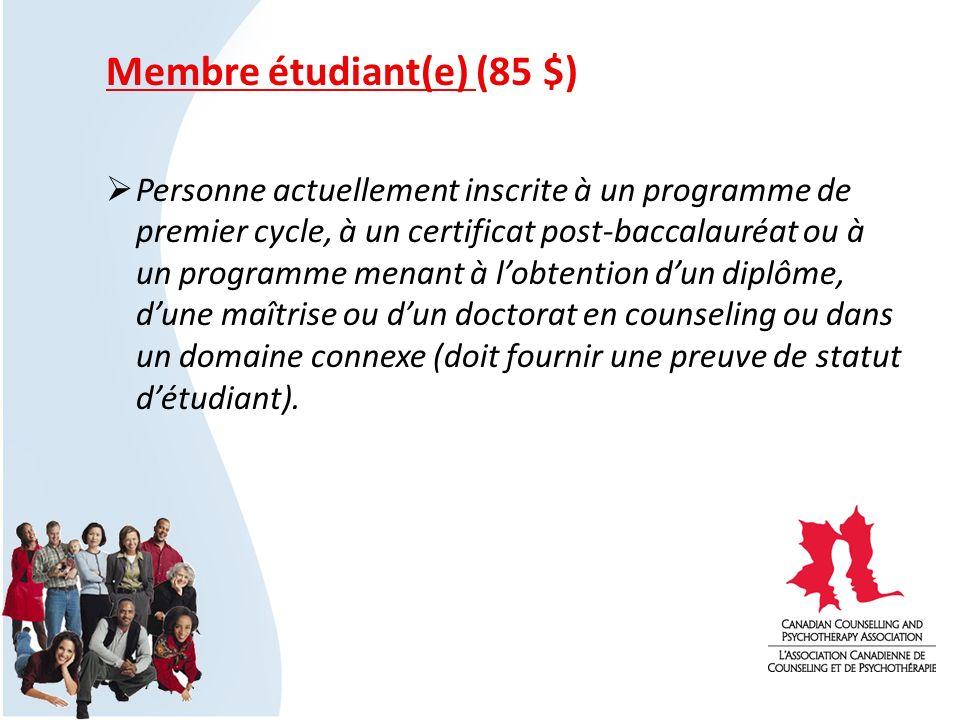Membre étudiant(e) (85 $) Personne actuellement inscrite à un programme de premier cycle, à un certificat post-baccalauréat ou à un programme menant à lobtention dun diplôme, dune maîtrise ou dun doctorat en counseling ou dans un domaine connexe (doit fournir une preuve de statut détudiant).