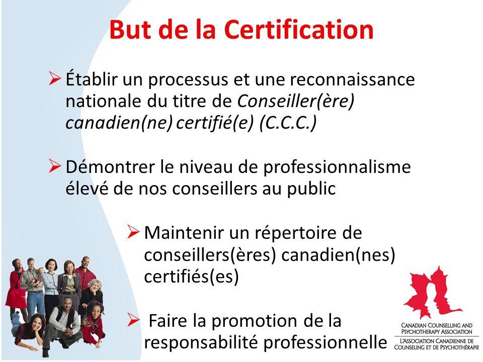 But de la Certification Établir un processus et une reconnaissance nationale du titre de Conseiller(ère) canadien(ne) certifié(e) (C.C.C.) Démontrer le niveau de professionnalisme élevé de nos conseillers au public Maintenir un répertoire de conseillers(ères) canadien(nes) certifiés(es) Faire la promotion de la responsabilité professionnelle