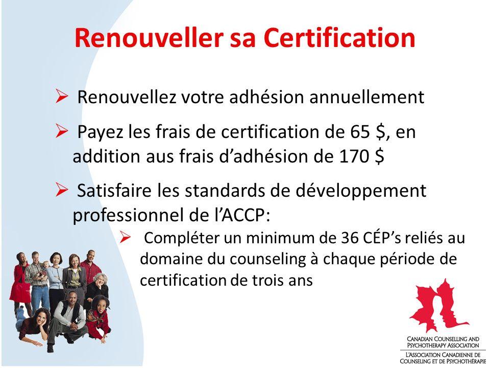Renouveller sa Certification Renouvellez votre adhésion annuellement Payez les frais de certification de 65 $, en addition aus frais dadhésion de 170 $ Satisfaire les standards de développement professionnel de lACCP: Compléter un minimum de 36 CÉPs reliés au domaine du counseling à chaque période de certification de trois ans