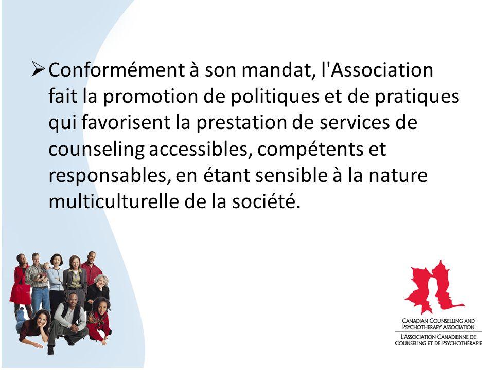 Conformément à son mandat, l Association fait la promotion de politiques et de pratiques qui favorisent la prestation de services de counseling accessibles, compétents et responsables, en étant sensible à la nature multiculturelle de la société.