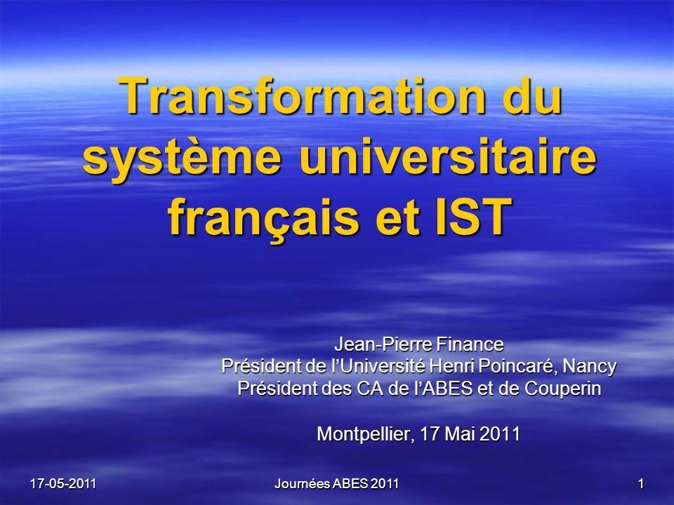 17-05-2011Journées ABES 20111 Transformation du système universitaire français et IST Jean-Pierre Finance Président de lUniversité Henri Poincaré, Nancy Président des CA de lABES et de Couperin Montpellier, 17 Mai 2011