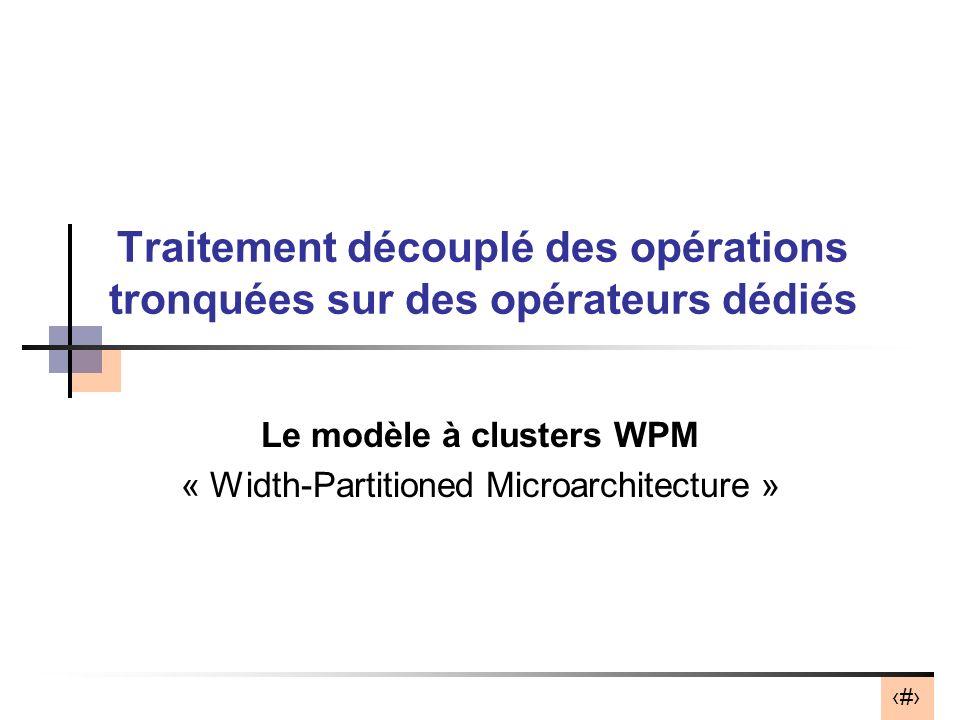 16 Traitement découplé des opérations tronquées sur des opérateurs dédiés Le modèle à clusters WPM « Width-Partitioned Microarchitecture »