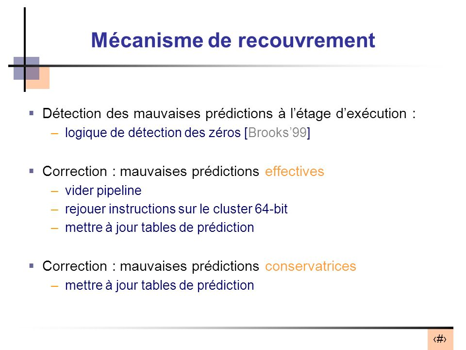 23 Mécanisme de recouvrement Détection des mauvaises prédictions à létage dexécution : –logique de détection des zéros [Brooks99] Correction : mauvais
