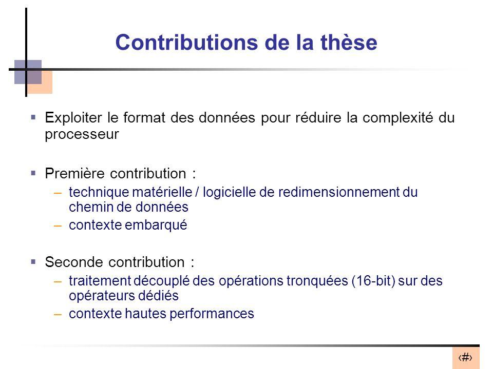 5 Contributions de la thèse Exploiter le format des données pour réduire la complexité du processeur Première contribution : –technique matérielle / l