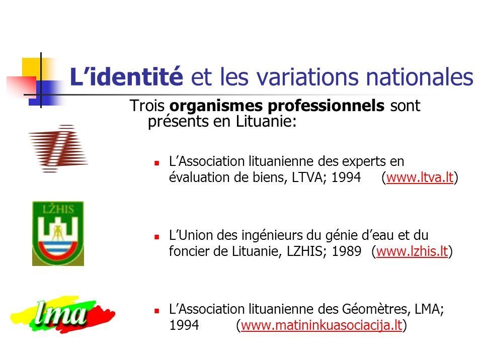 Lidentité et les variations nationales Trois organismes professionnels sont présents en Lituanie: LAssociation lituanienne des experts en évaluation de biens, LTVA; 1994 (www.ltva.lt)www.ltva.lt LUnion des ingénieurs du génie deau et du foncier de Lituanie, LZHIS; 1989 (www.lzhis.lt)www.lzhis.lt LAssociation lituanienne des Géomètres, LMA; 1994 (www.matininkuasociacija.lt)www.matininkuasociacija.lt