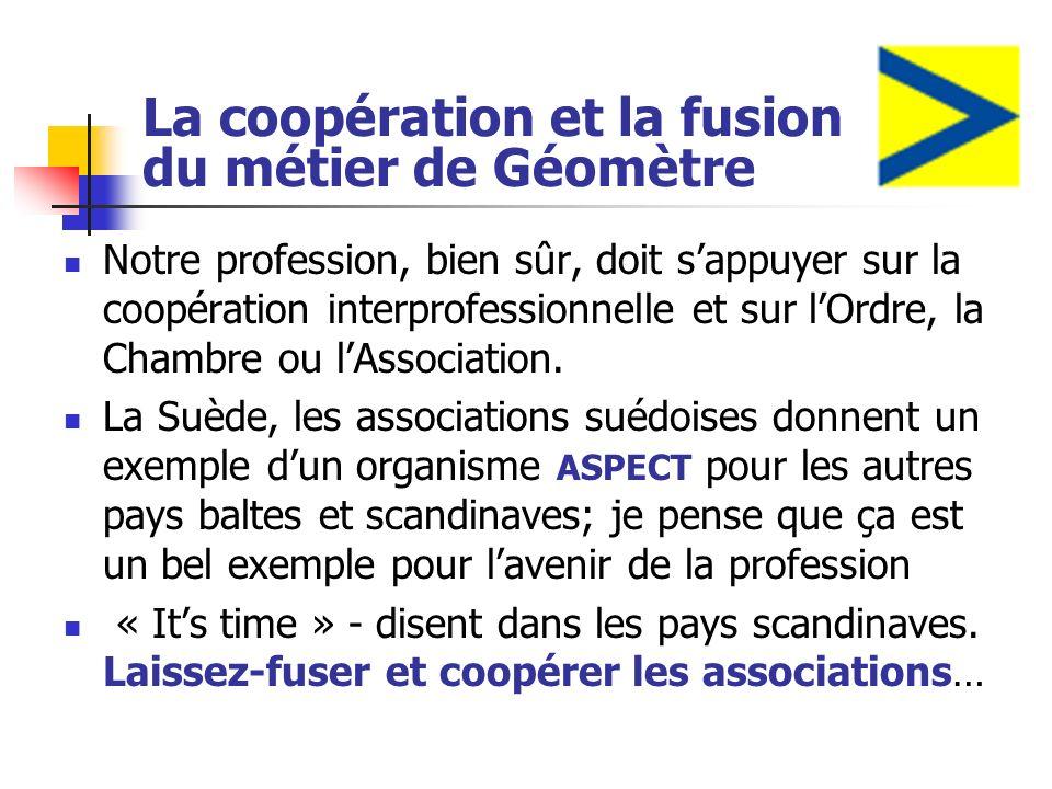 La coopération et la fusion du métier de Géomètre Notre profession, bien sûr, doit sappuyer sur la coopération interprofessionnelle et sur lOrdre, la Chambre ou lAssociation.
