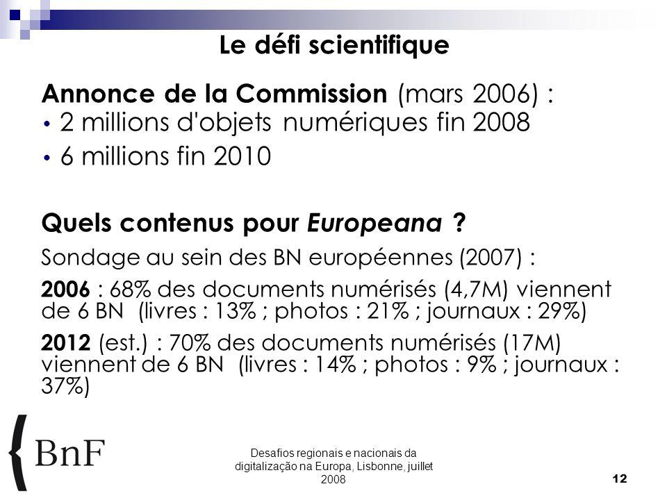 Desafios regionais e nacionais da digitalização na Europa, Lisbonne, juillet 200812 Le défi scientifique Annonce de la Commission (mars 2006) : 2 millions d objets numériques fin 2008 6 millions fin 2010 Quels contenus pour Europeana .