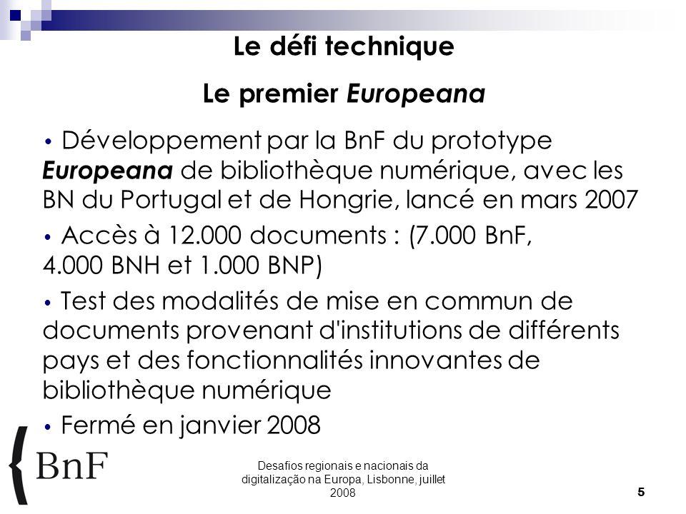Desafios regionais e nacionais da digitalização na Europa, Lisbonne, juillet 20085 Le défi technique Le premier Europeana Développement par la BnF du prototype Europeana de bibliothèque numérique, avec les BN du Portugal et de Hongrie, lancé en mars 2007 Accès à 12.000 documents : (7.000 BnF, 4.000 BNH et 1.000 BNP) Test des modalités de mise en commun de documents provenant d institutions de différents pays et des fonctionnalités innovantes de bibliothèque numérique Fermé en janvier 2008