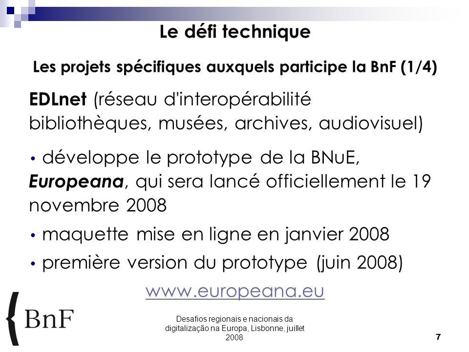 Desafios regionais e nacionais da digitalização na Europa, Lisbonne, juillet 20087 Le défi technique Les projets spécifiques auxquels participe la BnF (1/4) EDLnet (réseau d interopérabilité bibliothèques, musées, archives, audiovisuel) développe le prototype de la BNuE, Europeana, qui sera lancé officiellement le 19 novembre 2008 maquette mise en ligne en janvier 2008 première version du prototype (juin 2008) www.europeana.eu