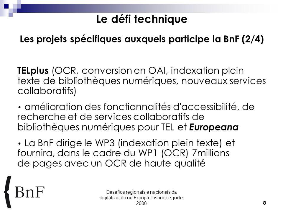 Desafios regionais e nacionais da digitalização na Europa, Lisbonne, juillet 20088 Le défi technique Les projets spécifiques auxquels participe la BnF (2/4) TELplus (OCR, conversion en OAI, indexation plein texte de bibliothèques numériques, nouveaux services collaboratifs) amélioration des fonctionnalités d accessibilité, de recherche et de services collaboratifs de bibliothèques numériques pour TEL et Europeana La BnF dirige le WP3 (indexation plein texte) et fournira, dans le cadre du WP1 (OCR) 7millions de pages avec un OCR de haute qualité