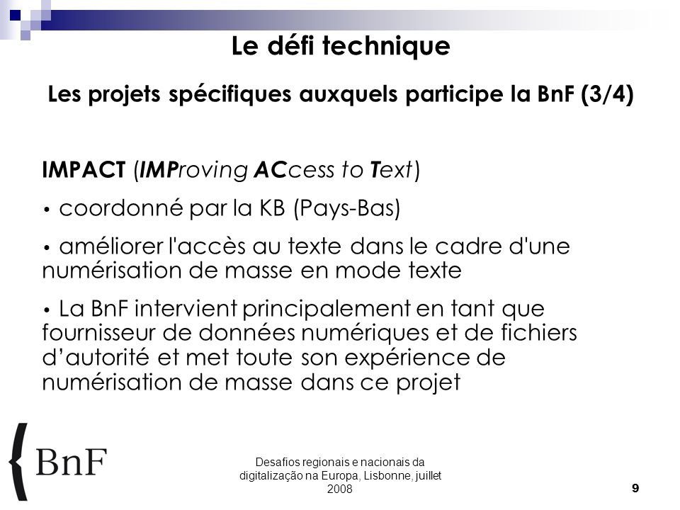 Desafios regionais e nacionais da digitalização na Europa, Lisbonne, juillet 20089 Le défi technique Les projets spécifiques auxquels participe la BnF (3/4) IMPACT ( IMP roving AC cess to T ext) coordonné par la KB (Pays-Bas) améliorer l accès au texte dans le cadre d une numérisation de masse en mode texte La BnF intervient principalement en tant que fournisseur de données numériques et de fichiers dautorité et met toute son expérience de numérisation de masse dans ce projet