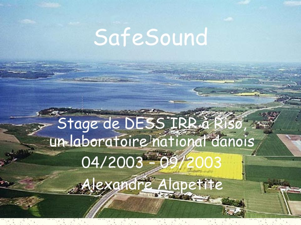 SafeSound Stage de DESS IRR à Risø, un laboratoire national danois 04/2003 – 09/2003 Alexandre Alapetite