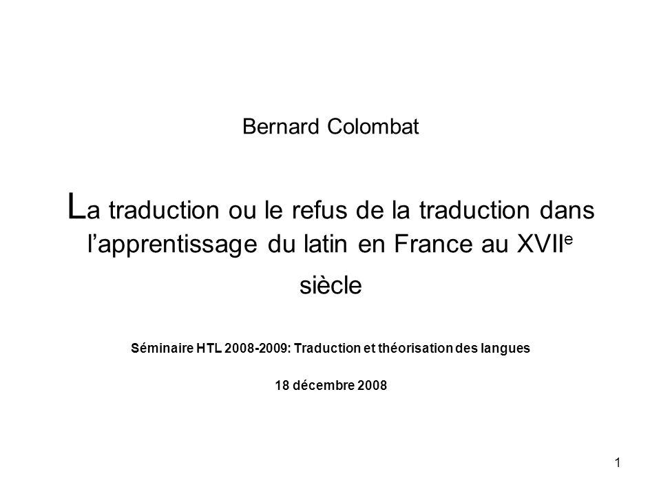 1 Bernard Colombat L a traduction ou le refus de la traduction dans lapprentissage du latin en France au XVII e siècle Séminaire HTL 2008-2009: Traduc