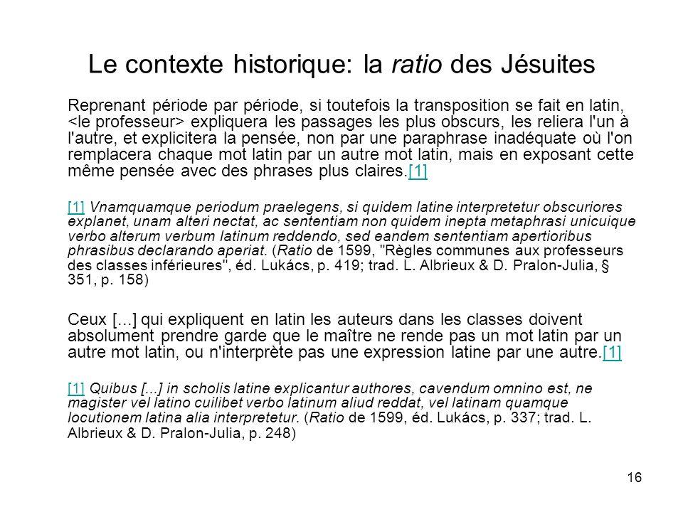 16 Le contexte historique: la ratio des Jésuites Reprenant période par période, si toutefois la transposition se fait en latin, expliquera les passage