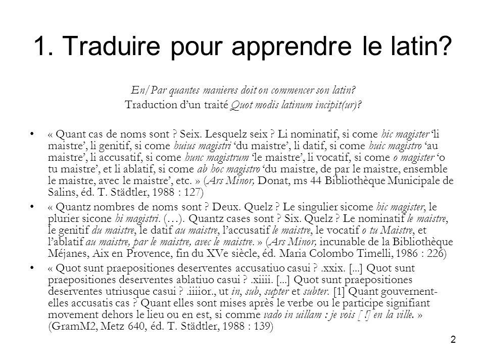 2 1. Traduire pour apprendre le latin? En/Par quantes manieres doit on commencer son latin? Traduction dun traité Quot modis latinum incipit(ur)? « Qu