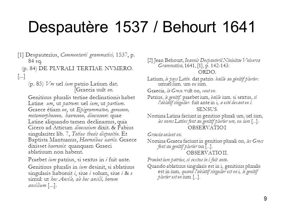 9 Despautère 1537 / Behourt 1641 [1] Despauterius, Commentarii grammatici, 1537, p. 84 sq. (p. 84) DE PLVRALI TERTIAE NVMERO. [...] (p. 85) Vm uel ium