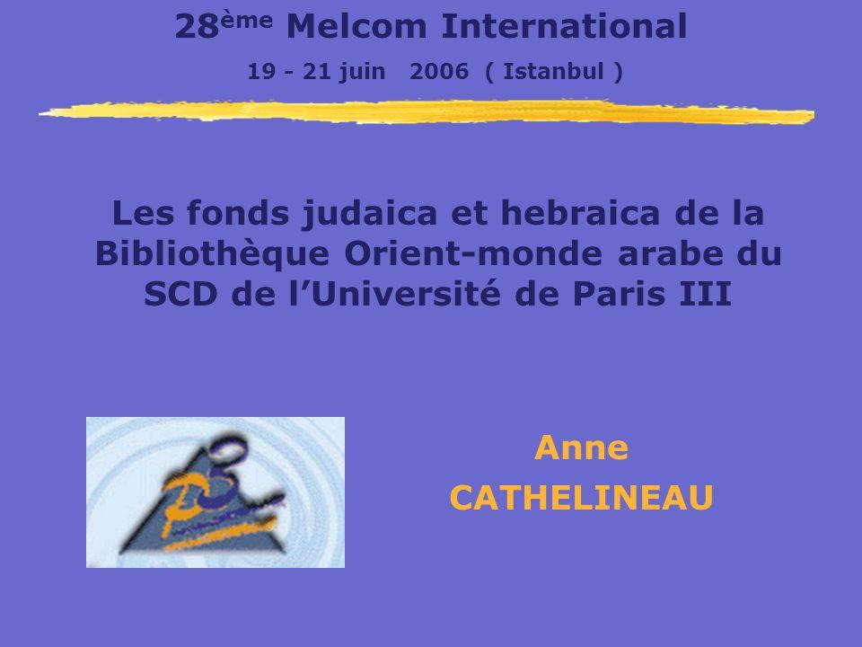 Anne CATHELINEAU Les fonds judaica et hebraica de la Bibliothèque Orient-monde arabe du SCD de lUniversité de Paris III 28 ème Melcom International 19