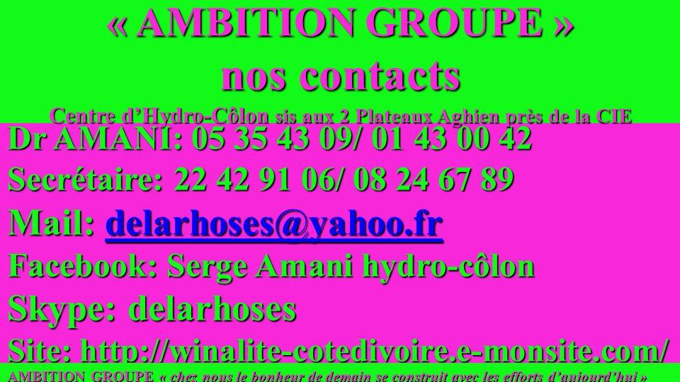 Dr AMANI: 05 35 43 09/ 01 43 00 42 Secrétaire: 22 42 91 06/ 08 24 67 89 Mail: delarhoses@yahoo.fr delarhoses@yahoo.fr Facebook: Serge Amani hydro-côlon Skype: delarhoses Site: http://winalite-cotedivoire.e-monsite.com/ AMBITION GROUPE « chez nous le bonheur de demain se construit avec les efforts daujourdhui » « AMBITION GROUPE » nos contacts Centre dHydro-Côlon sis aux 2 Plateaux Aghien près de la CIE