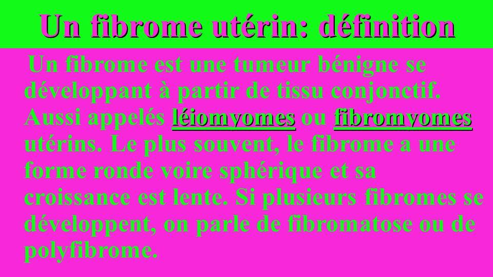 Un fibrome utérin: définition léiomyomesfibromyomes Un fibrome est une tumeur bénigne se développant à partir de tissu conjonctif. Aussi appelés léiom