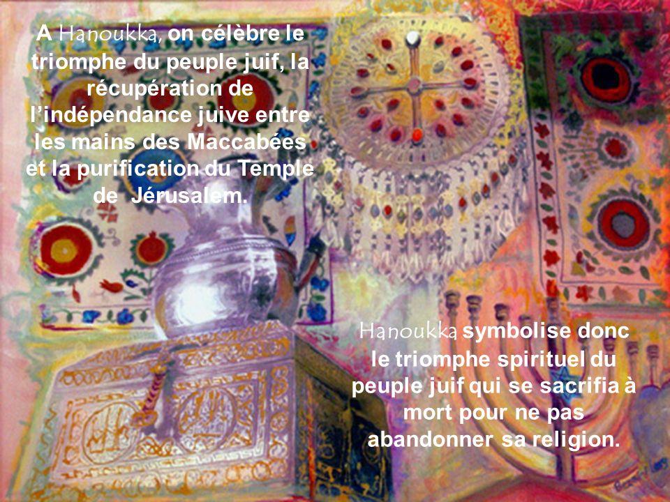 Le 25 Kislev - 165 AC, le Temple fut de nouveau sanctifié lorsque les lumières de la Menorah sallumèrent. On célèbre Hanoukka pour rappeler ce fait. C
