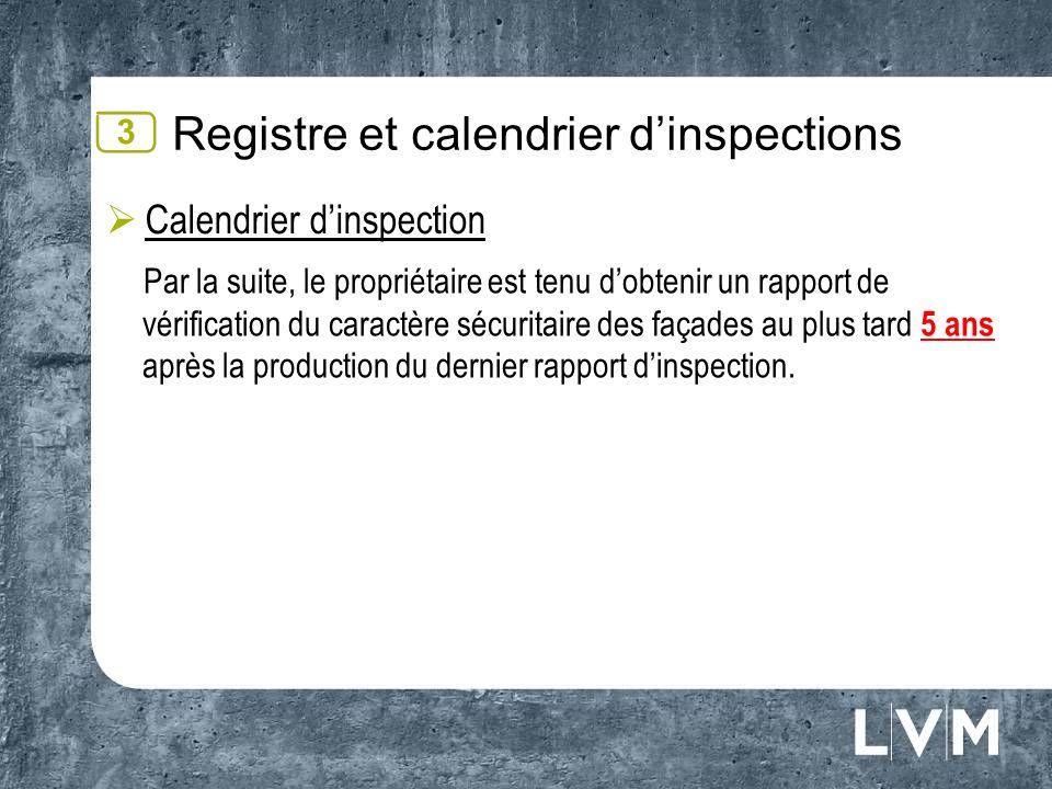 Registre et calendrier dinspections Calendrier dinspection Par la suite, le propriétaire est tenu dobtenir un rapport de vérification du caractère sécuritaire des façades au plus tard 5 ans après la production du dernier rapport dinspection.