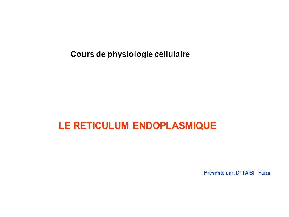 Présenté par: D r TAIBI Faiza Cours de physiologie cellulaire LE RETICULUM ENDOPLASMIQUE