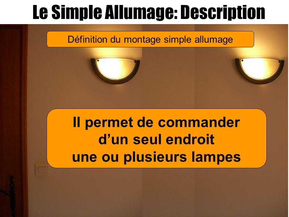 Le Simple Allumage: Description Il permet de commander dun seul endroit une ou plusieurs lampes Définition du montage simple allumage