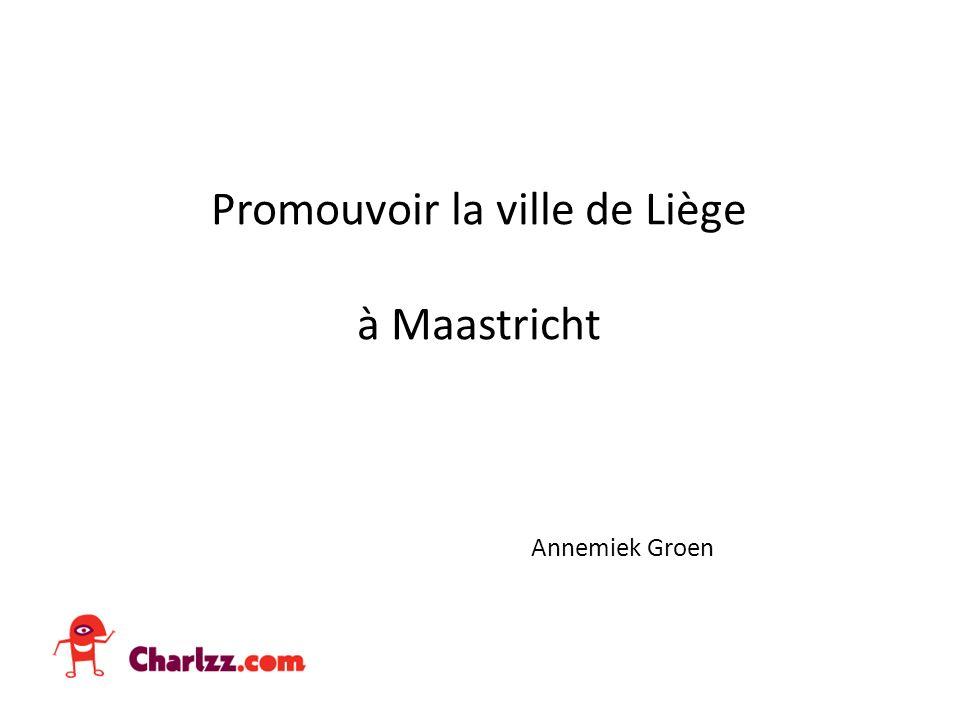 Promouvoir la ville de Liège à Maastricht Annemiek Groen
