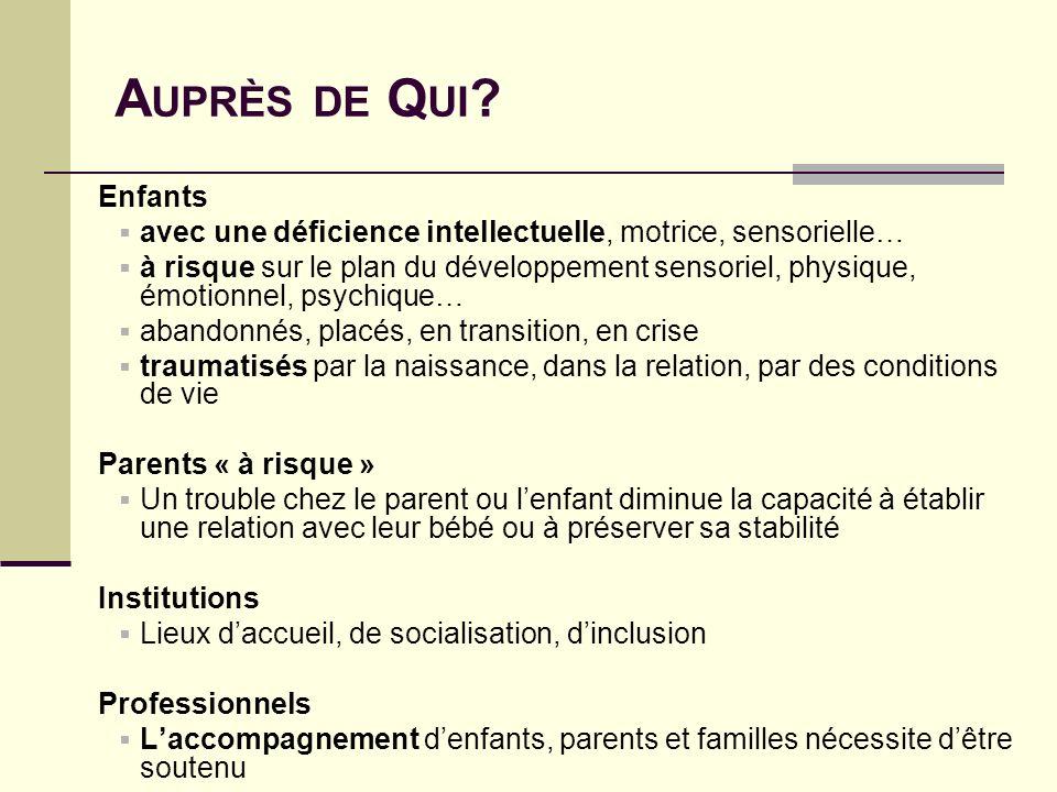 A UPRÈS DE Q UI ? Enfants avec une déficience intellectuelle, motrice, sensorielle… à risque sur le plan du développement sensoriel, physique, émotion