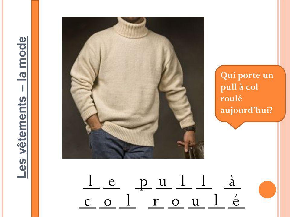 Les vêtements – la mode __ __ __ __ __ __ __ __ __ __ __ lepullà co l rou l é Qui porte un pull à col roulé aujourdhui