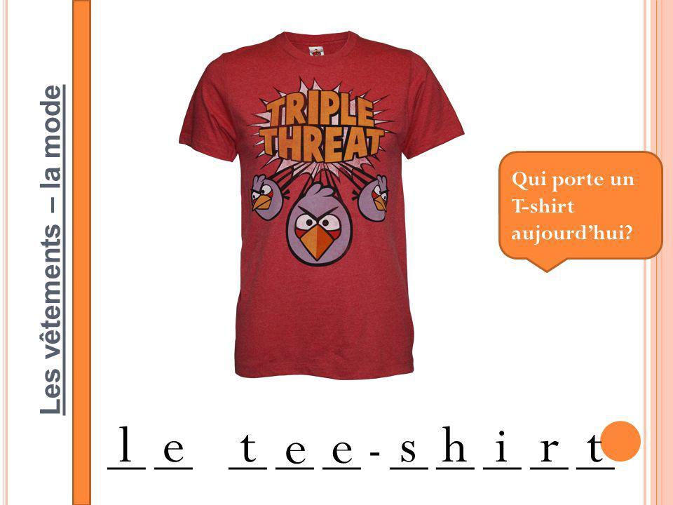 Les vêtements – la mode __ __ __ __ __ - __ __ __ __ __ letshirt Qui porte un T-shirt aujourdhui.