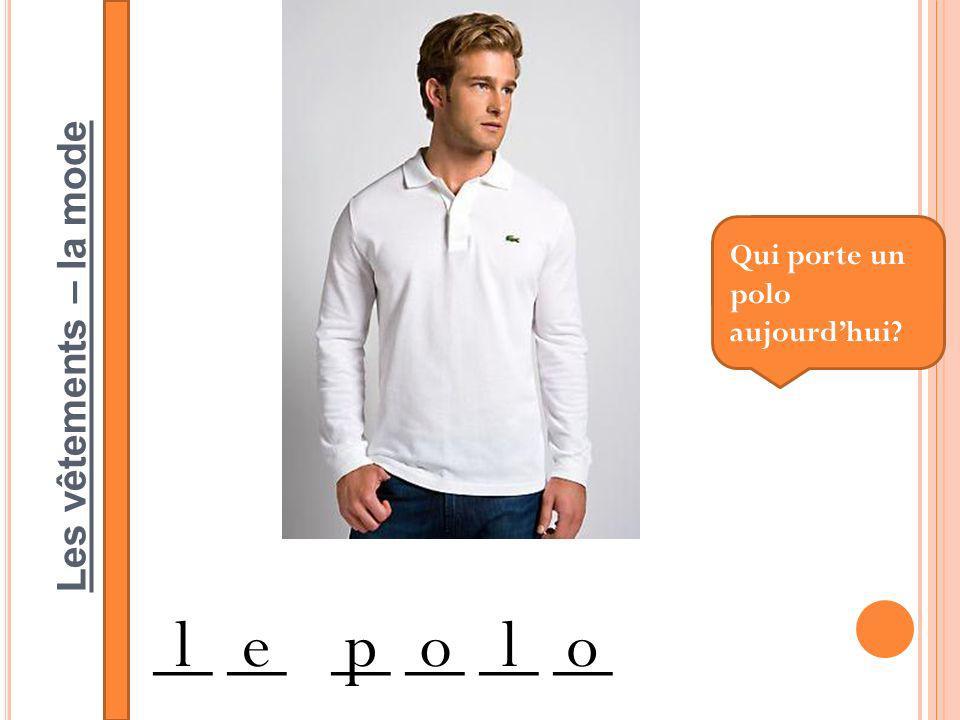 Les vêtements – la mode __ __ __ lepolo Qui porte un polo aujourdhui