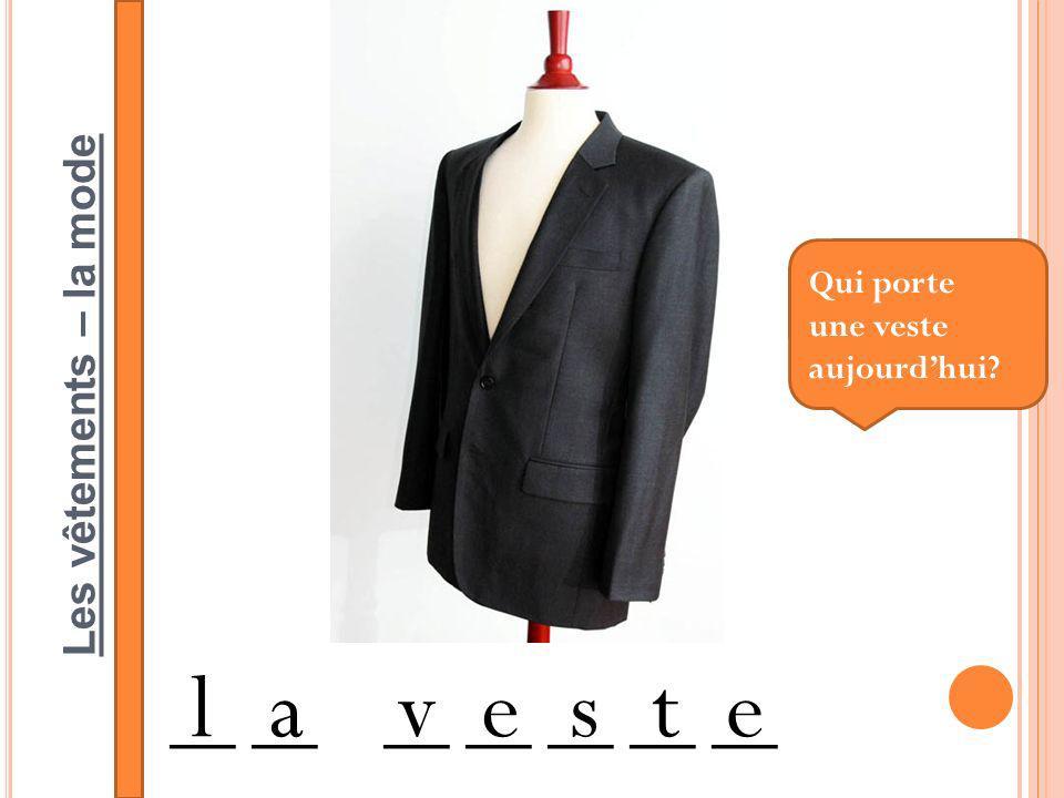Les vêtements – la mode __ __ __ __ __ __ __ laveste Qui porte une veste aujourdhui?