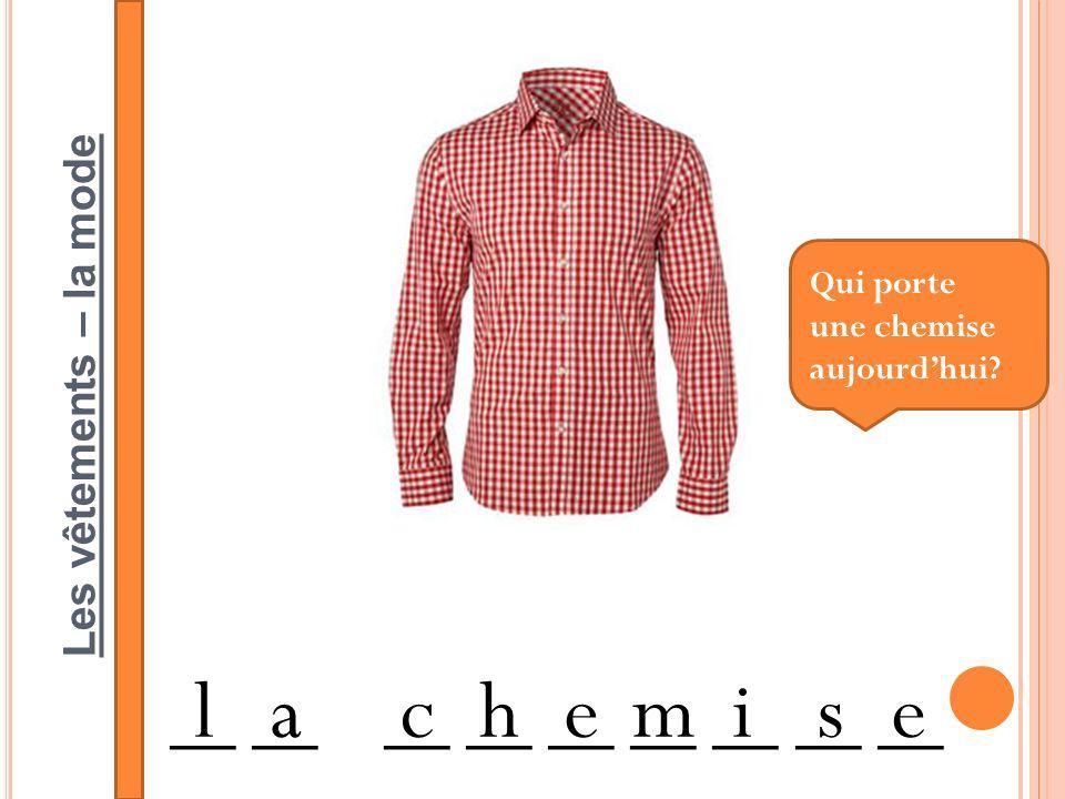 Les vêtements – la mode __ __ __ __ __ __ __ __ __ lachemise Qui porte une chemise aujourdhui?