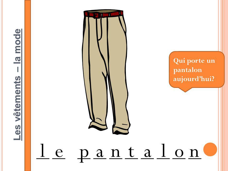 Les vêtements – la mode __ __ __ __ __ lepantalon Qui porte un pantalon aujourdhui?