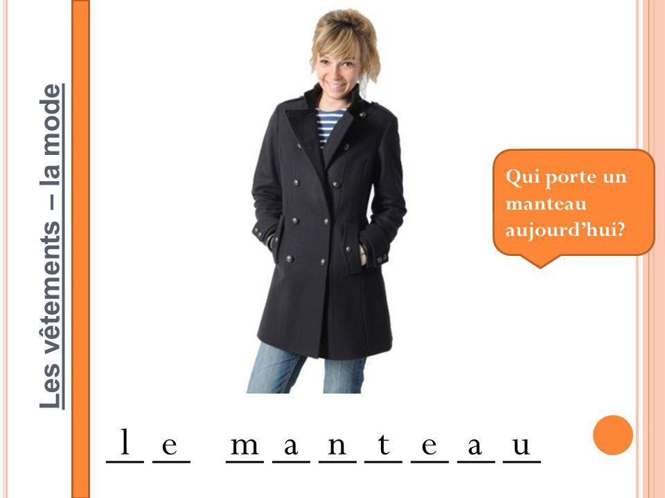 Les vêtements – la mode __ __ __ __ __ __ __ __ __ lemanteau Qui porte un manteau aujourdhui?