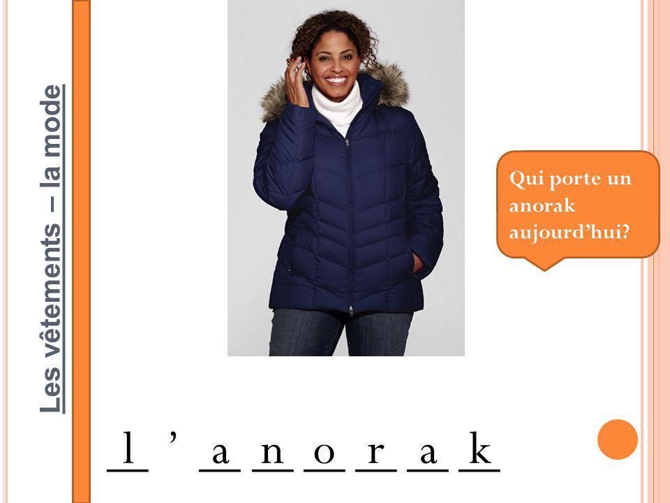 Les vêtements – la mode __ ____ __ __ __ __ __ lanorak Qui porte un anorak aujourdhui?