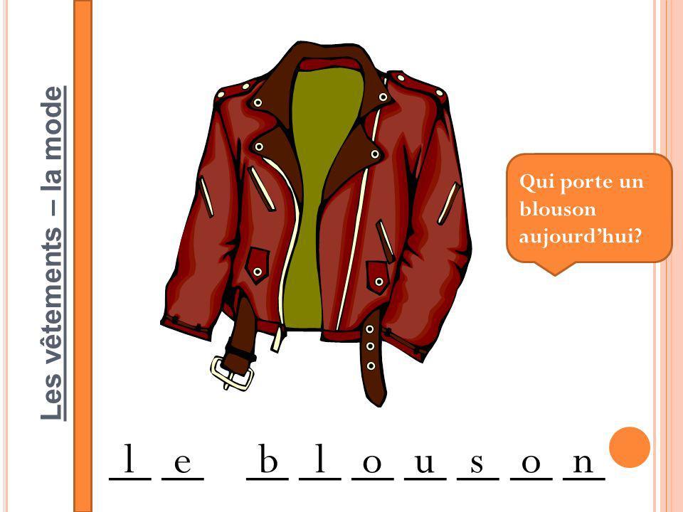 Les vêtements – la mode __ __ __ __ __ __ __ __ __ leblouson Qui porte un blouson aujourdhui?