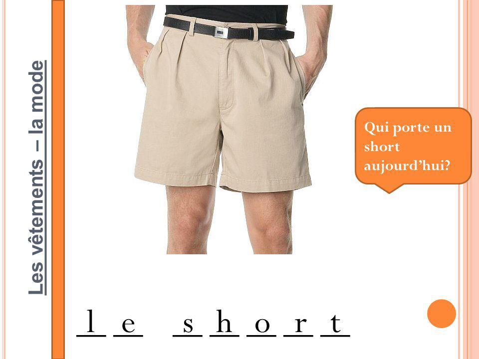 Les vêtements – la mode __ __ __ __ __ __ __ leshort Qui porte un short aujourdhui