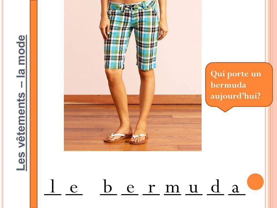 Les vêtements – la mode __ __ __ __ __ __ __ __ __ lebermuda Qui porte un bermuda aujourdhui