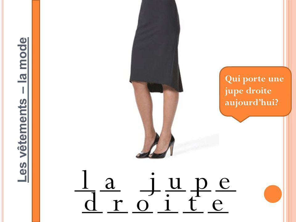 Les vêtements – la mode __ __ __ __ __ __ lajupe dro ite Qui porte une jupe droite aujourdhui?