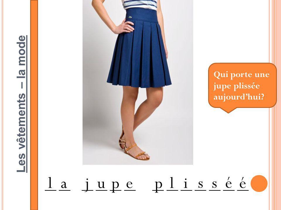 Les vêtements – la mode __ __ __ __ __ __ __ __ __ __ __ __ __ lajupepli ssé é Qui porte une jupe plissée aujourdhui